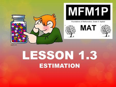 LESSON 1.3 ESTIMATION. Homework Check & REVIEW Class work and Homework 1. Exercise 1.2.3 & Exercise 1.2.4 2. Pages 20-21Q# 1, 2, 5acegik, 7 Due: Tuesday,