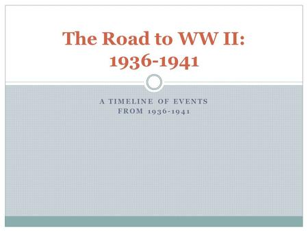 A TIMELINE OF EVENTS FROM 1936-1941 The Road to WW II: 1936-1941.