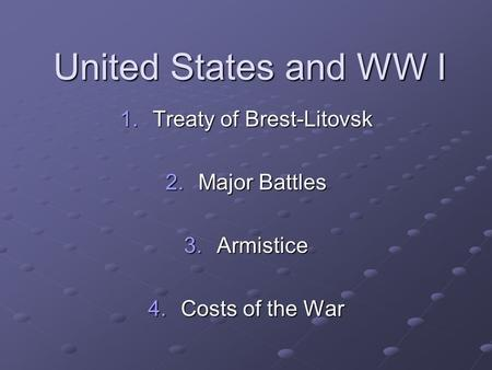 United States and WW I 1.Treaty of Brest-Litovsk 2.Major Battles 3.Armistice 4.Costs of the War.