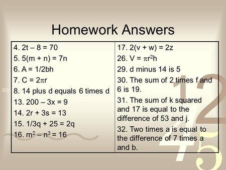 Homework Answers 4. 2t – 8 = 70 5. 5(m + n) = 7n 6. A = 1/2bh 7. C = 2 r 8. 14 plus d equals 6 times d 13. 200 – 3x = 9 14. 2r + 3s = 13 15. 1/3q + 25.