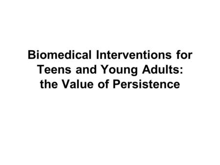 Biomedical Interventions for Teens and Young Adults: the Value of Persistence.