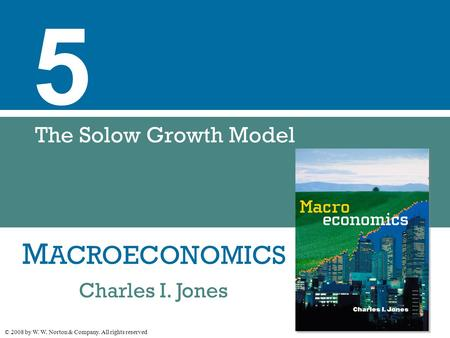 M ACROECONOMICS © 2008 by W. W. Norton & Company. All rights reserved Charles I. Jones 5 The Solow Growth Model.