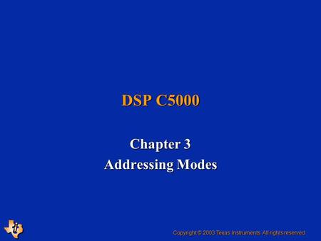 DSP C5000 Chapter 3 Addressing Modes Copyright © 2003 Texas Instruments. All rights reserved.