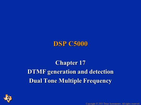 Copyright © 2003 Texas Instruments. All rights reserved. DSP C5000 Chapter 17 DTMF generation and detection Dual Tone Multiple Frequency.