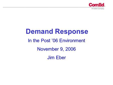 In the Post 06 Environment November 9, 2006 Jim Eber Demand Response.