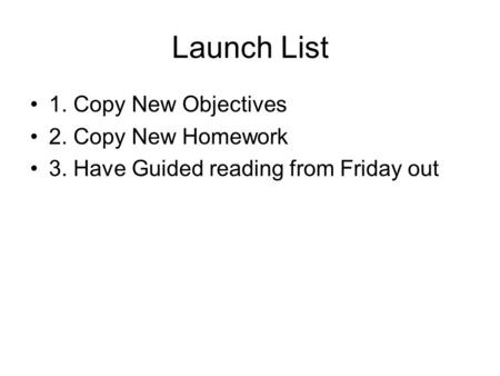 Launch List 1. Copy New Objectives 2. Copy New Homework 3. Have Guided reading from Friday out.