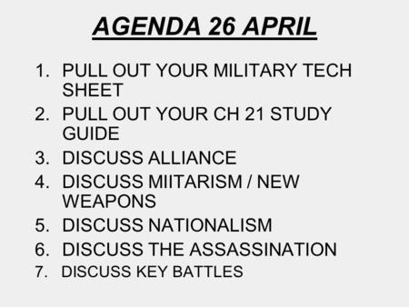 AGENDA 26 APRIL 1.PULL OUT YOUR MILITARY TECH SHEET 2.PULL OUT YOUR CH 21 STUDY GUIDE 3.DISCUSS ALLIANCE 4.DISCUSS MIITARISM / NEW WEAPONS 5.DISCUSS NATIONALISM.