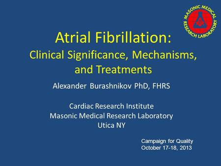 Atrial Fibrillation: Clinical Significance, Mechanisms, and Treatments Alexander Burashnikov PhD, FHRS Cardiac Research Institute Masonic Medical Research.