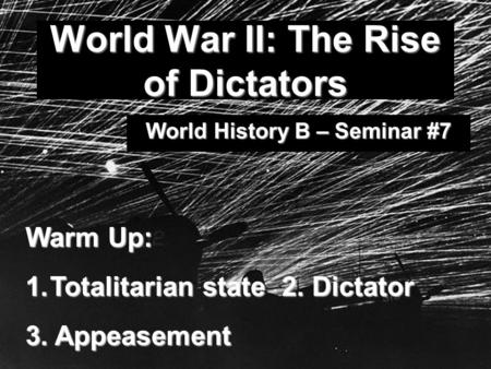 World War II: The Rise of Dictators World History B – Seminar #7 Warm Up: 1.Totalitarian state 2. Dictator 3. Appeasement.