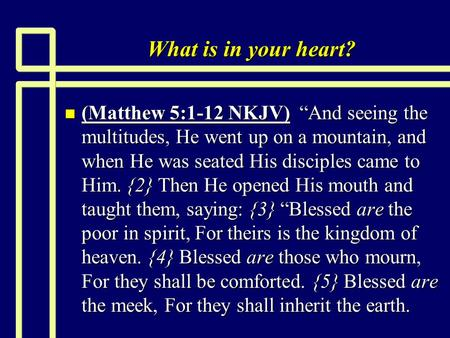What is in your heart? n (Matthew 5:1-12 NKJV) And seeing the multitudes, He went up on a mountain, and when He was seated His disciples came to Him. {2}