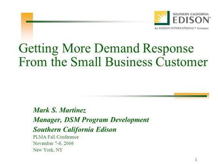 1 Getting More Demand Response From the Small Business Customer Mark S. Martinez Manager, DSM Program Development Southern California Edison PLMA Fall.