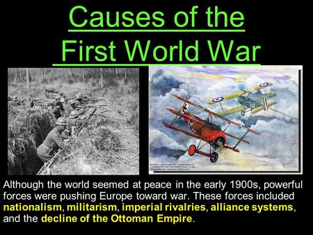 Causes of the First World War Although the world seemed at peace in the early 1900s, powerful forces were pushing Europe toward war. These forces included.