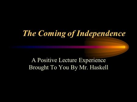 The Coming of Independence A Positive Lecture Experience Brought To You By Mr. Haskell.