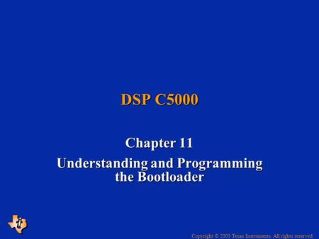 Copyright © 2003 Texas Instruments. All rights reserved. DSP C5000 Chapter 11 Understanding and Programming the Bootloader.