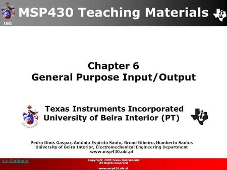 UBI >> Contents Chapter 6 General Purpose Input/Output MSP430 Teaching Materials Texas Instruments Incorporated University of Beira Interior (PT) Pedro.