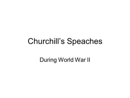 Churchills Speaches During World War II. ...We shall not flag or fail. We shall go on to the end...We shall fight in the seas and oceans...We shall fight.