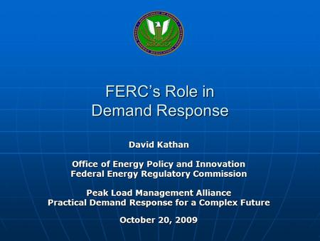 FERCs Role in Demand Response David Kathan Office of Energy Policy and Innovation Federal Energy Regulatory Commission Peak Load Management Alliance Practical.