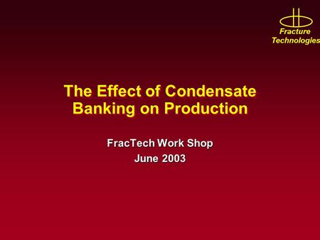 Fracture Technologies The Effect of Condensate Banking on Production FracTech Work Shop June 2003.