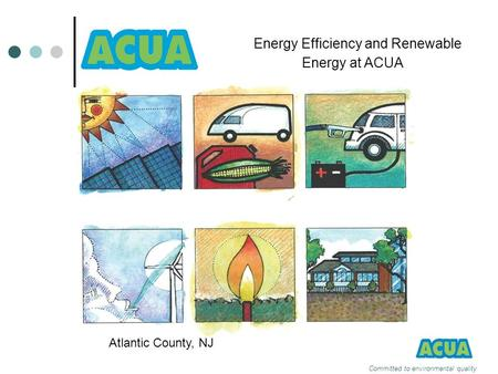 Committed to environmental quality Energy Efficiency and Renewable Energy at ACUA Atlantic County, NJ.