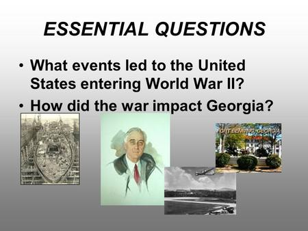 ESSENTIAL QUESTIONS What events led to the United States entering World War II? How did the war impact Georgia?