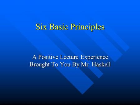 Six Basic Principles A Positive Lecture Experience Brought To You By Mr. Haskell.