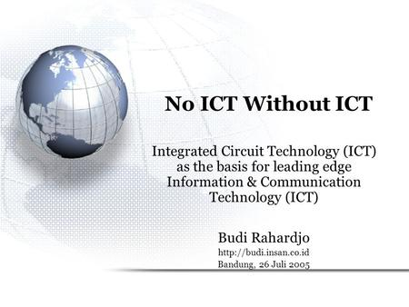 No ICT Without ICT Integrated Circuit Technology (ICT) as the basis for leading edge Information & Communication Technology (ICT) Budi Rahardjo http://budi.insan.co.id.
