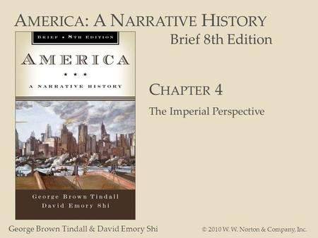 A MERICA : A N ARRATIVE H ISTORY Brief 8th Edition George Brown Tindall & David Emory Shi © 2010 W. W. Norton & Company, Inc. C HAPTER 4 The Imperial Perspective.