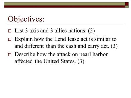 Objectives: List 3 axis and 3 allies nations. (2) Explain how the Lend lease act is similar to and different than the cash and carry act. (3) Describe.