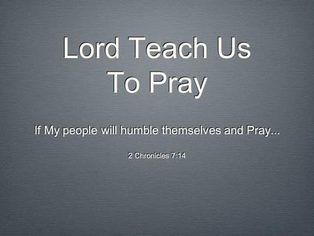 Lord Teach Us To Pray If My people will humble themselves and Pray... 2 Chronicles 7:14 If My people will humble themselves and Pray... 2 Chronicles 7:14.