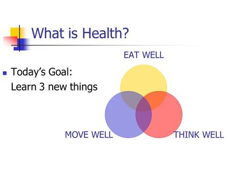What is Health? Today's Goal: Learn 3 new things.