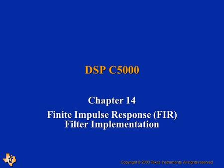 DSP C5000 Chapter 14 Finite Impulse Response (FIR) Filter Implementation Copyright © 2003 Texas Instruments. All rights reserved.