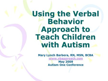 Using the Verbal Behavior Approach to Teach Children with Autism Mary Lynch Barbera, RN, MSN, BCBA www.vbapproach.com May 2009 Autism One Conference.
