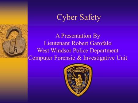 Cyber Safety A Presentation By Lieutenant Robert Garofalo West Windsor Police Department Computer Forensic & Investigative Unit.