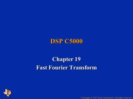 Copyright © 2003 Texas Instruments. All rights reserved. DSP C5000 Chapter 19 Fast Fourier Transform.