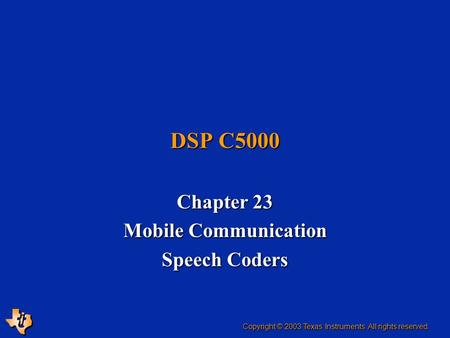 DSP C5000 Chapter 23 Mobile Communication Speech Coders Copyright © 2003 Texas Instruments. All rights reserved.