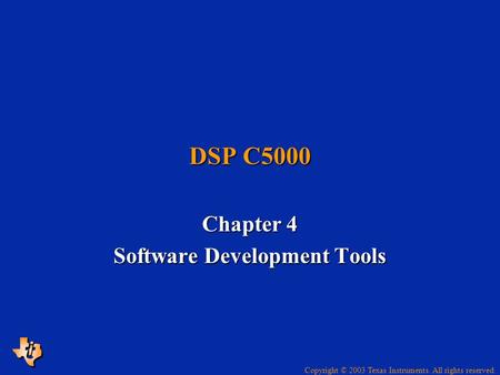 Copyright © 2003 Texas Instruments. All rights reserved. DSP C5000 Chapter 4 Software Development Tools.
