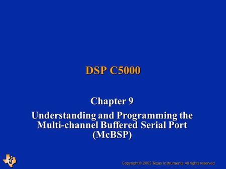 DSP C5000 Chapter 9 Understanding and Programming the Multi-channel Buffered Serial Port (McBSP) Copyright © 2003 Texas Instruments. All rights reserved.