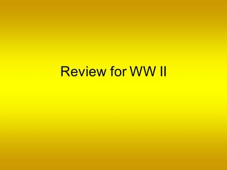 Review for WW II.