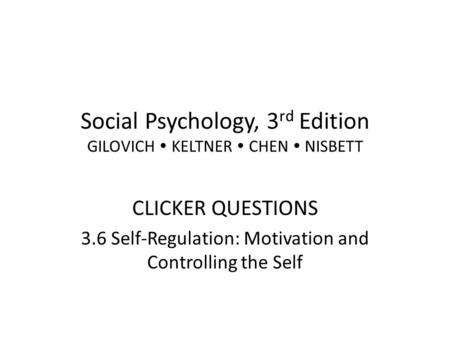 Social Psychology, 3 rd Edition GILOVICH KELTNER CHEN NISBETT CLICKER QUESTIONS 3.6 Self-Regulation: Motivation and Controlling the Self.