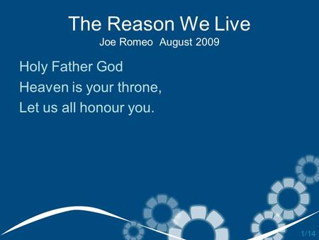 The Reason We Live Joe Romeo August 2009 Holy Father God Heaven is your throne, Let us all honour you. 1/14.