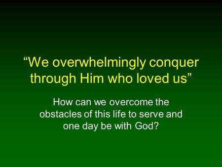 We overwhelmingly conquer through Him who loved us How can we overcome the obstacles of this life to serve and one day be with God?