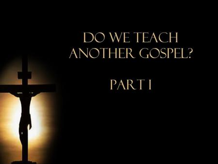 Do We Teach Another Gospel? Part i. Another Gospel? Lesson notes are available for free by leaving your  address with the speaker or by writing