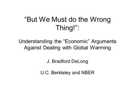 But We Must do the Wrong Thing!: Understanding the Economic Arguments Against Dealing with Global Warming J. Bradford DeLong U.C. Berkleley and NBER.