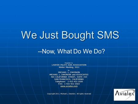 We Just Bought SMS Presented to: LAWYER PILOTS BAR ASSOCIATION Winter Meeting, 2011 by: MICHAEL L. DWORKIN MICHAEL L. DWORKIN and ASSOCIATES 465 CALIFORNIA.