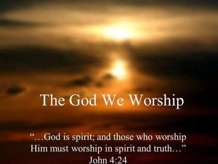 The God We Worship …God is spirit; and those who worship Him must worship in spirit and truth… John 4:24.