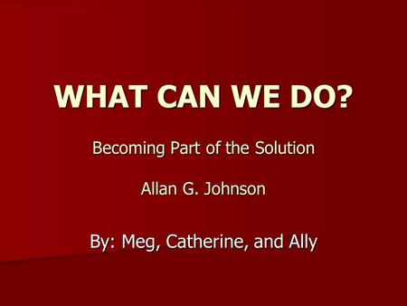 WHAT CAN WE DO? Becoming Part of the Solution Allan G. Johnson