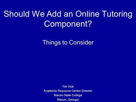 Should We Add an Online Tutoring Component? Things to Consider Tim Vick Academic Resource Center Director Macon State College Macon, Georgia.