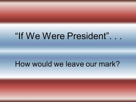 If We Were President... How would we leave our mark?