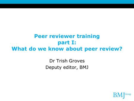 Peer reviewer training part I: What do we know about peer review? Dr Trish Groves Deputy editor, BMJ.