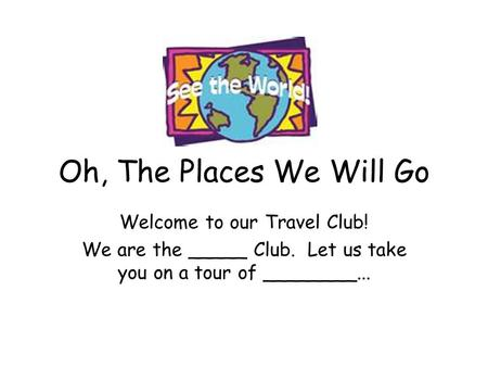 Oh, The Places We Will Go Welcome to our Travel Club! We are the _____ Club. Let us take you on a tour of ________...